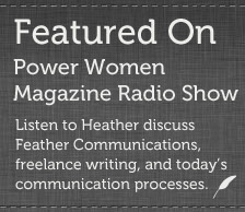 Heather Rothbauer Wanish was featured on Power Women Magazine Radio Show. Click on the link to hear Heather discuss Feather Communications, freelance writing, and today's communication processes.